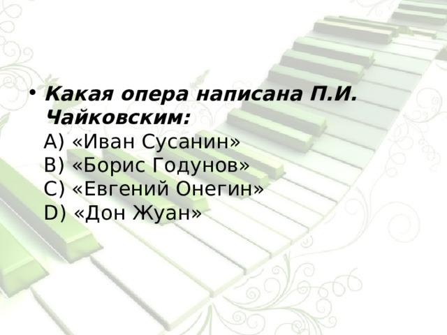 Какая опера написана П.И. Чайковским:  А) «Иван Сусанин»  В) «Борис Годунов»  С) «Евгений Онегин»  D) «Дон Жуан»