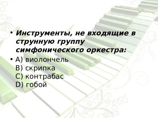 Инструменты, не входящие в струнную группу симфонического оркестра: А) виолончель  В) скрипка  С) контрабас  D) гобой