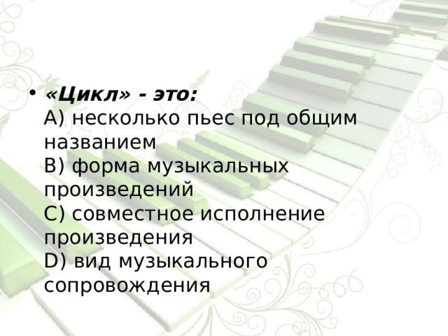 «Цикл» -  это:  А) несколько пьес под общим названием  В) форма музыкальных произведений  С) совместное исполнение произведения  D) вид музыкального сопровождения