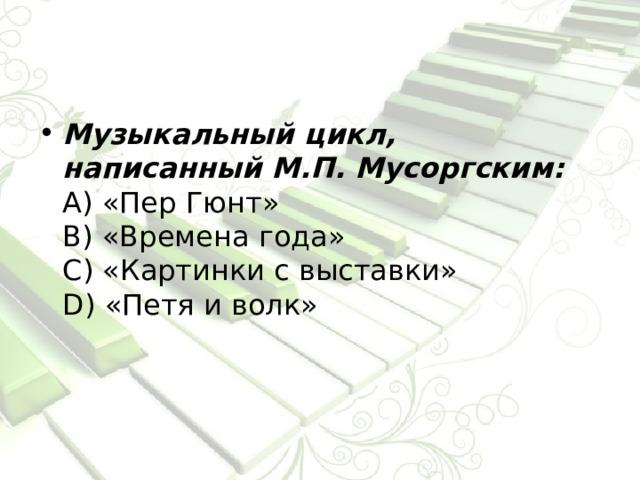 Музыкальный цикл, написанный М.П. Мусоргским:  А) «Пер Гюнт»  В) «Времена года»  С) «Картинки с выставки»  D) «Петя и волк»