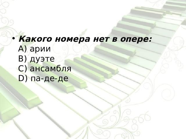 Какого номера нет в опере:  А) арии  В) дуэте  С) ансамбля  D) па-де-де