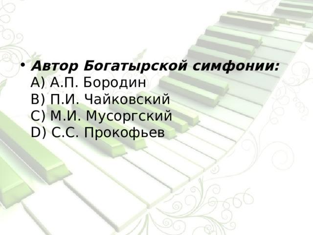 Автор Богатырской симфонии:  А) А.П. Бородин  В) П.И. Чайковский  С) М.И. Мусоргский  D) С.С. Прокофьев