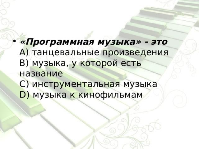 «Программная музыка» - это  А) танцевальные произведения  В) музыка, у которой есть название  С) инструментальная музыка  D) музыка к кинофильмам