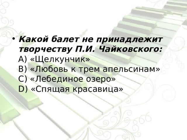Какой балет не принадлежит творчеству П.И. Чайковского:  А) «Щелкунчик»  В) «Любовь к трем апельсинам»  С) «Лебединое озеро»  D) «Спящая красавица»