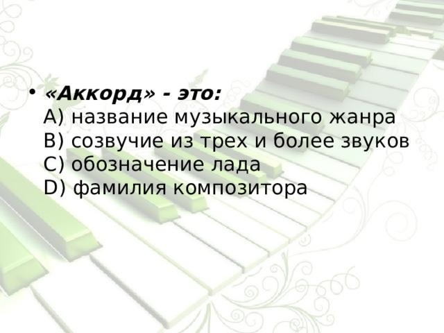 «Аккорд» - это:  А) название музыкального жанра  В) созвучие из трех и более звуков  С) обозначение лада  D) фамилия композитора