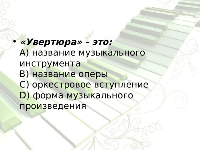 «Увертюра» - это:  А) название музыкального инструмента  В) название оперы  С) оркестровое вступление  D) форма музыкального произведения