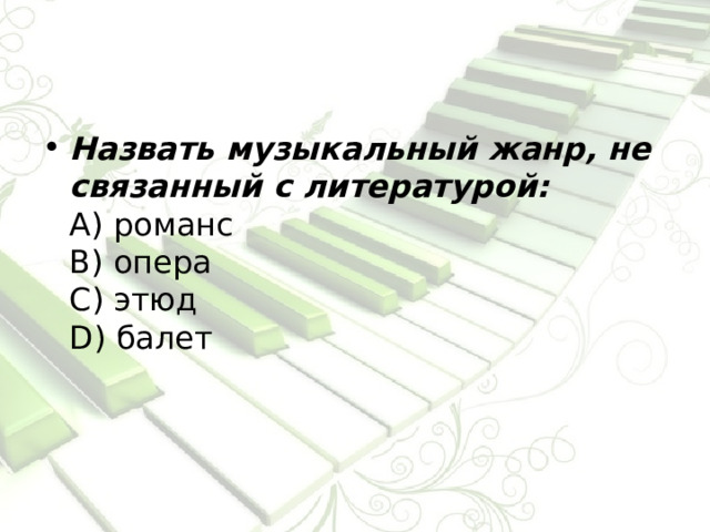 Назвать музыкальный жанр, не связанный с литературой:  А) романс  В) опера  С) этюд  D) балет