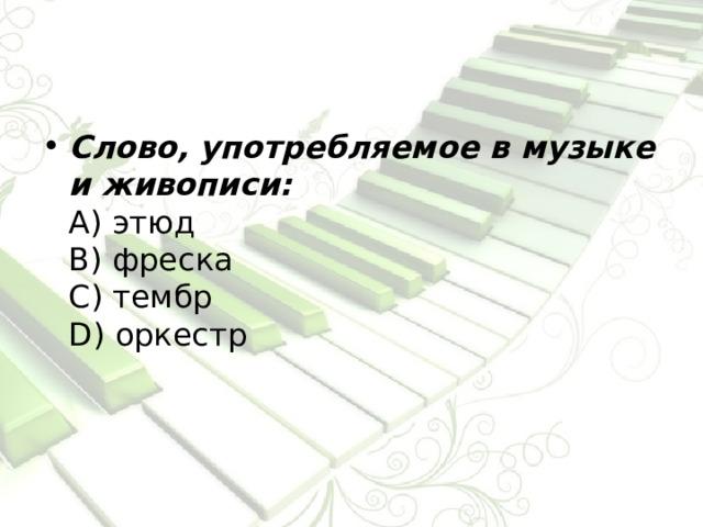 Слово, употребляемое в музыке и живописи:  А) этюд  В) фреска  С) тембр  D) оркестр