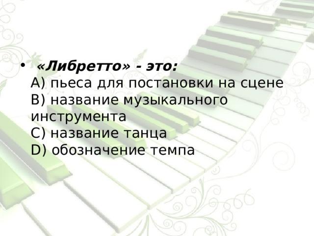 «Либретто» - это:  А) пьеса для постановки на сцене  В) название музыкального инструмента  С) название танца  D) обозначение темпа