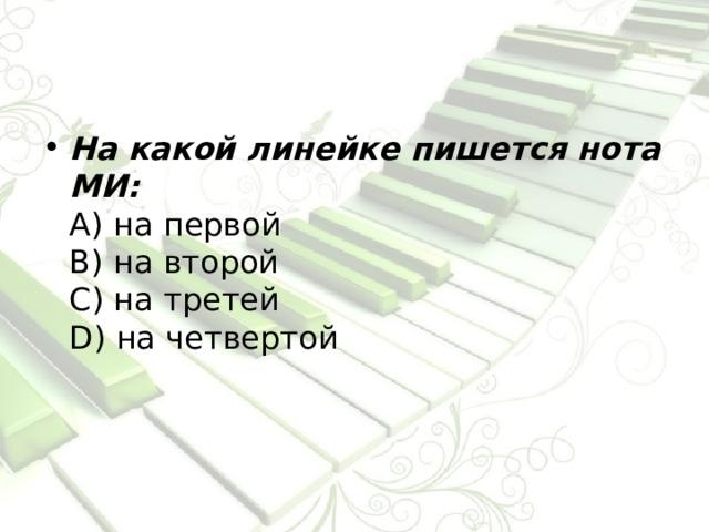 На какой линейке пишется нота МИ:  А) на первой  В) на второй  С) на третей  D) на четвертой