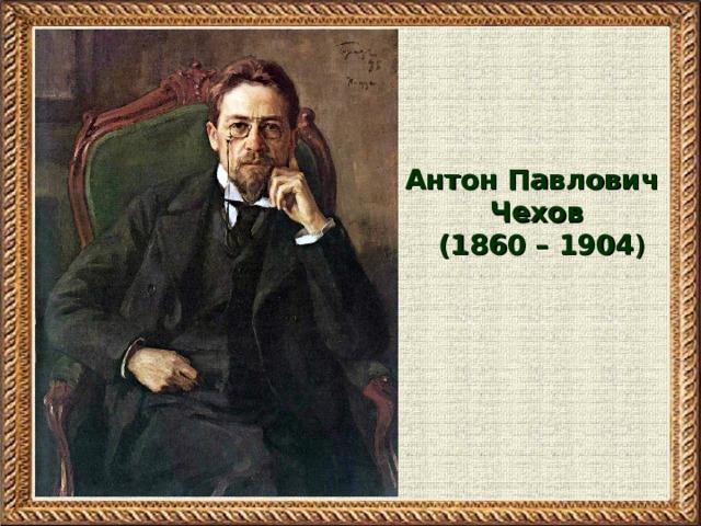 Антон Павлович Чехов  (1860 – 1904 )