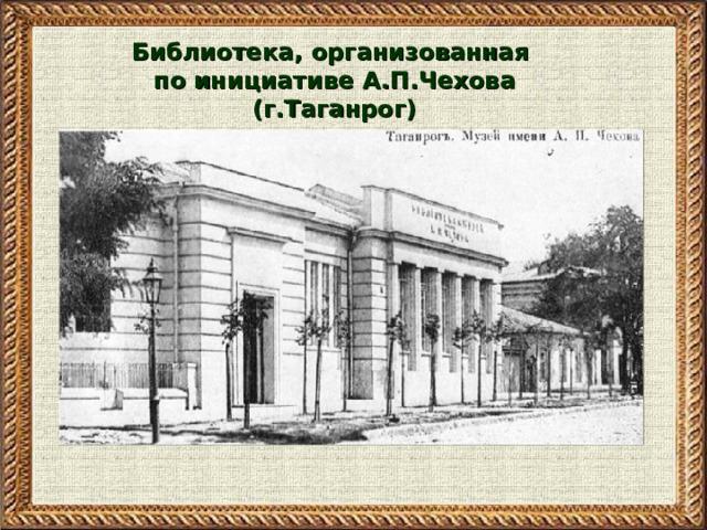 Библиотека, организованная по инициативе А.П.Чехова (г.Таганрог)