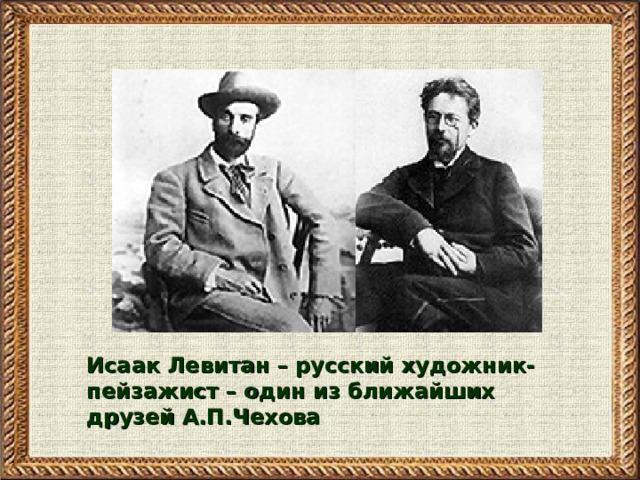 Исаак Левитан – русский художник-пейзажист – один из ближайших друзей А.П.Чехова
