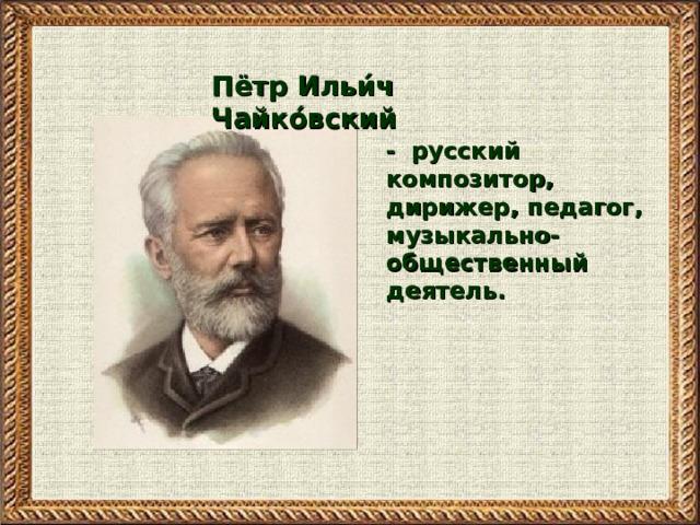 Пётр Ильи́ч Чайко́вский  -  русский композитор, дирижер, педагог, музыкально-общественный деятель.