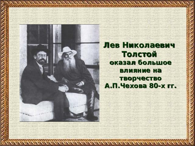 Лев Николаевич Толстой оказал большое влияние на творчество А.П.Чехова 80-х гг.