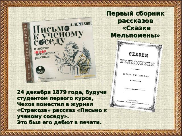 Первый сборник рассказов «Сказки Мельпомены»  24 декабря 1879 года, будучи студентом первого курса, Чехов поместил в журнал «Стрекоза» рассказ «Письмо к ученому соседу». Это был его дебют в печати.