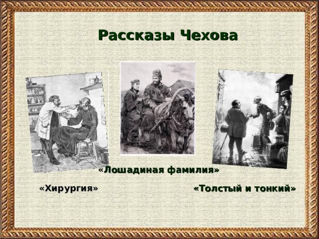 Рассказы Чехова « Лошадиная фамилия» «Толстый и тонкий» «Хирургия» «Толстый и тонкий»