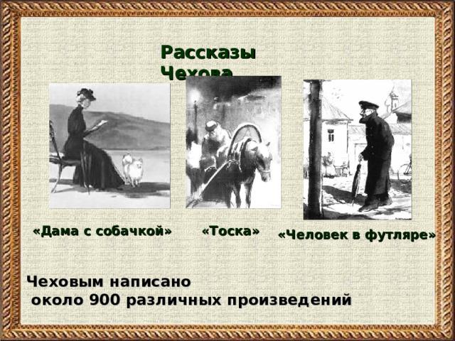 Рассказы Чехова «Тоска» «Дама с собачкой» «Человек в футляре» Чеховым написано  около 900 различных произведений