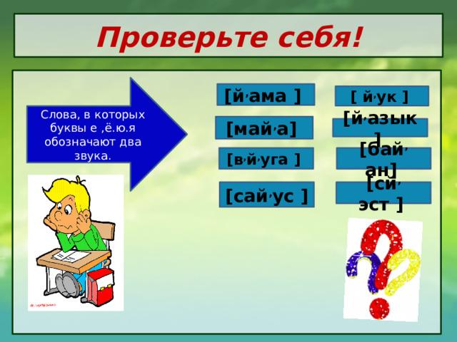 Проверьте себя!   Слова, в которых буквы е ,ё.ю.я обозначают два звука. [й , ама ] [ й , ук  ]  [май , а] [й , азык  ]  [в , й , уга ] [бай , ан]  [сай , ус ] [сй , эст  ]