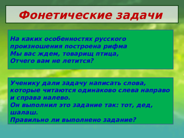 Фонетические задачи На каких особенностях русского произношения построена рифма Мы вас ждем, товарищ птица, Отчего вам не летится? Ученику дали задачу написать слова, которые читаются одинаково слева направо и справа налево. Он выполнил это задание так: тот, дед, шалаш. Правильно ли выполнено задание?