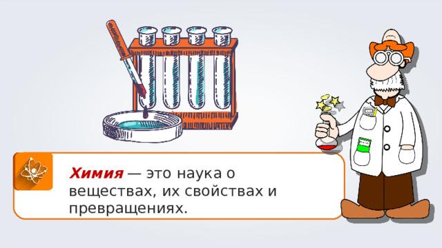 Химия  — это наука о веществах, их свойствах и превращениях.