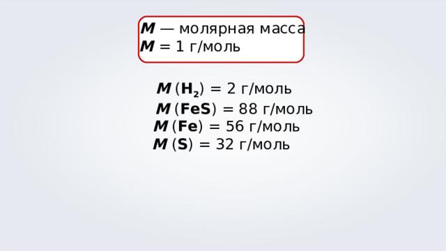 М  — молярная масса M = 1 г/моль  М ( Н 2 ) = 2 г/моль  М ( FeS ) = 88 г/моль  М ( Fe ) = 56 г/моль М ( S ) = 32 г/моль