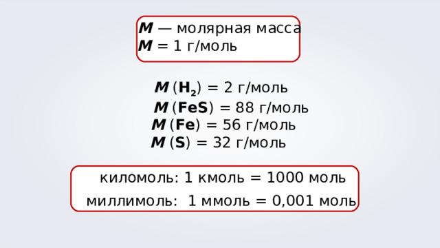 М  — молярная масса M = 1 г/моль  М ( Н 2 ) = 2 г/моль  М ( FeS ) = 88 г/моль  М ( Fe ) = 56 г/моль М ( S ) = 32 г/моль  киломоль: 1 кмоль = 1000 моль  миллимоль: 1 ммоль = 0,001 моль