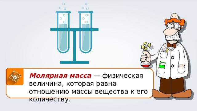 Молярная масса — физическая величина, которая равна отношению массы вещества к его количеству.