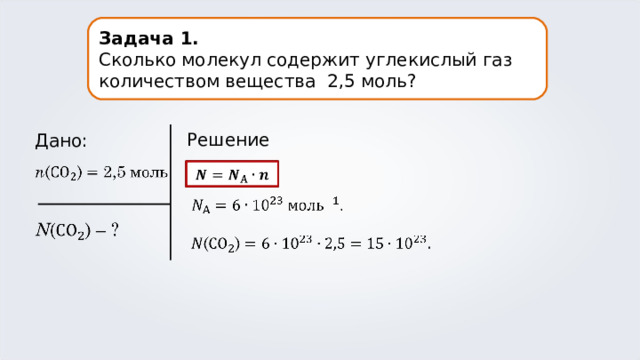 Задача 1. Сколько молекул содержит углекислый газ количеством вещества 2,5 моль? Решение. Дано: