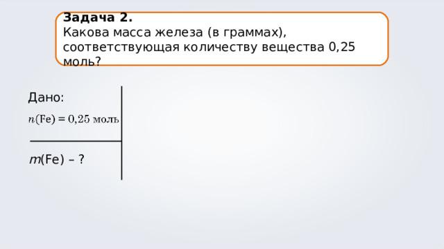 Задача 2. Какова масса железа (в граммах), соответствующая количеству вещества 0,25 моль? Дано: m (Fe) – ?