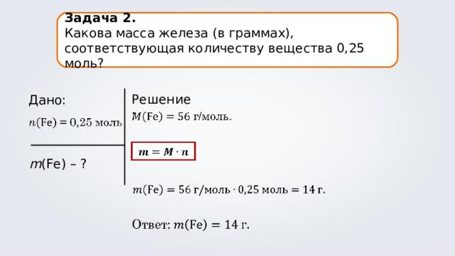 Задача 2. Какова масса железа (в граммах), соответствующая количеству вещества 0,25 моль? Решение: Дано: m (Fe) – ?