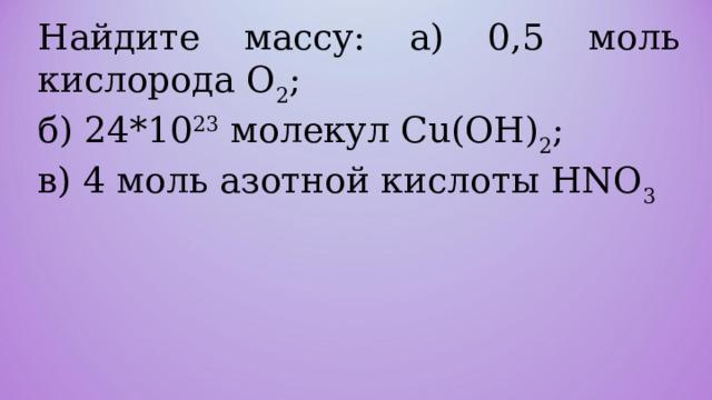 Найдите массу: а) 0, 5 моль кислорода O 2 ; б) 24 *10 23 молекул С u ( OH ) 2 ; в) 4 моль азотной кислоты HNO 3