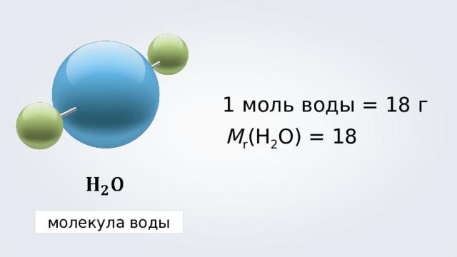1 моль воды = 18 г M r (H 2 O) = 18 молекула воды
