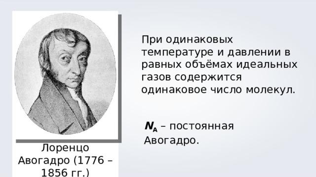 При одинаковых температуре и давлении в равных объёмах идеальных газов содержится одинаковое число молекул. N A – постоянная Авогадро. Лоренцо Авогадро (1776 – 1856 гг.)