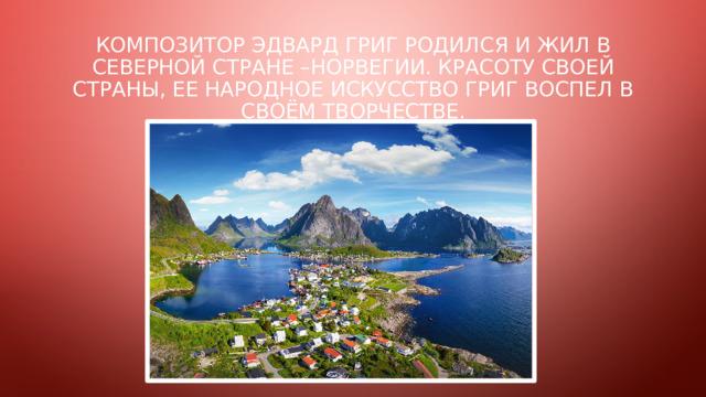 Композитор эдвард григ родился и жил в северной стране –норвегии. красоту своей страны, ее народное искусство Григ воспел в своём творчестве.