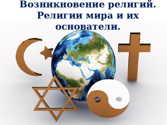 Возникновение религий. Религии мира и их основатели.