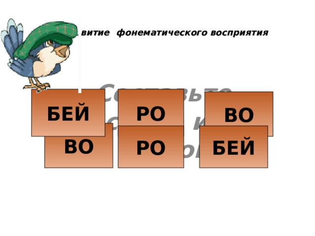 Развитие  фонематического восприятия Составьте слово из слогов РО БЕЙ ВО ВО БЕЙ РО