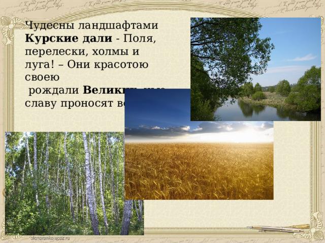Чудесны ландшафтами Курские дали - Поля, перелески, холмы и луга! – Они красотою своею  рождали Великих, чью славу проносят века!