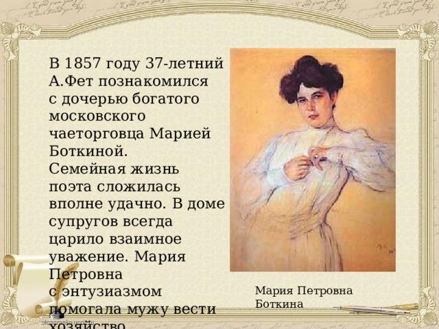 В1857 году 37-летний А.Фетпознакомился сдочерью богатого московского чаеторговца Марией Боткиной. Семейная жизнь поэта сложилась вполне удачно. В доме супругов всегда царило взаимное уважение. Мария Петровна сэнтузиазмом помогала мужу вести хозяйство. Мария Петровна Боткина