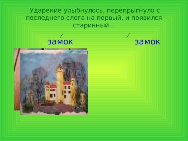 Ударение улыбнулось, перепрыгнуло с последнего слога на первый, и появился старинный…  замок замок