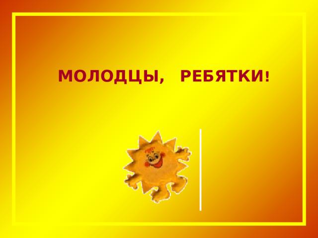 МОЛОДЦЫ,  РЕБЯТКИ !