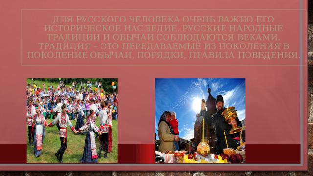 Для русского человека очень важно его историческое наследие. Русские народные традиции и обычаи соблюдаются веками. Традиция – это передаваемые из поколения в поколение обычаи, порядки, правила поведения.