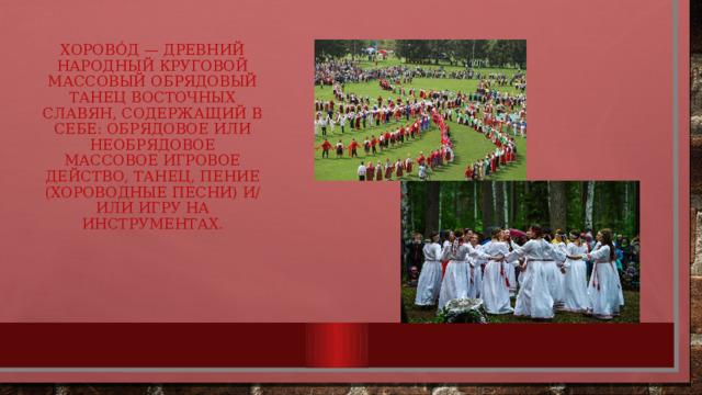 Хорово́д — древний народный круговой массовый обрядовый танец восточных славян, содержащий в себе: обрядовое или необрядовое массовое игровое действо, танец, пение (хороводные песни) и/или игру на инструментах.