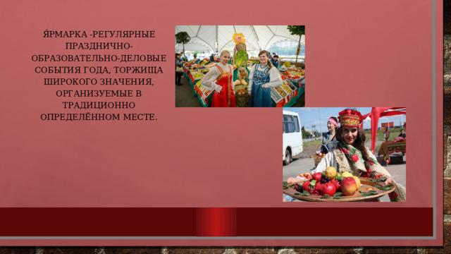 Я́рмарка -регулярные празднично-образовательно-деловые события года, торжища широкого значения, организуемые в традиционно определённом месте.