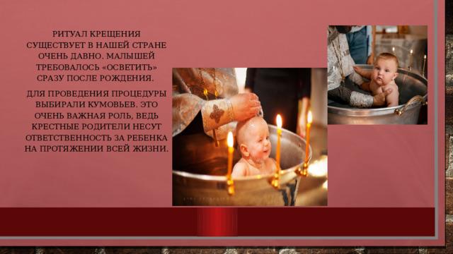 Ритуал крещения существует в нашей стране очень давно. Малышей требовалось «осветить» сразу после рождения. Для проведения процедуры выбирали кумовьев. Это очень важная роль, ведь крестные родители несут ответственность за ребенка на протяжении всей жизни.