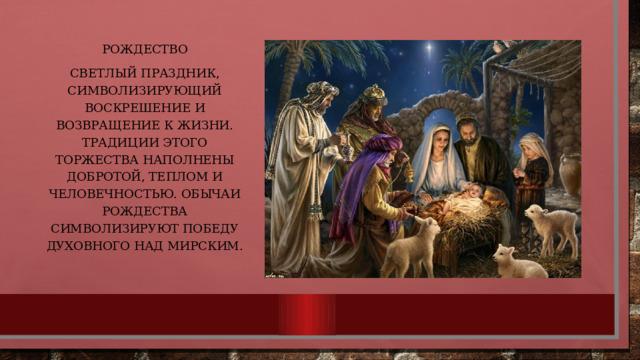 Рождество Светлый праздник, символизирующий воскрешение и возвращение к жизни. Традиции этого торжества наполнены добротой, теплом и человечностью. Обычаи Рождества символизируют победу духовного над мирским.
