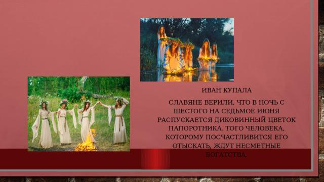 Иван Купала Славяне верили, что в ночь с шестого на седьмое июня распускается диковинный цветок папоротника. Того человека, которому посчастливится его отыскать, ждут несметные богатства.