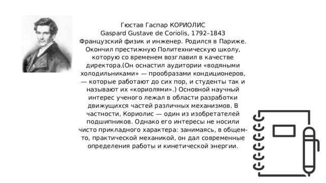 Гюстав Гаспар КОРИОЛИС Gaspard Gustave de Coriolis, 1792–1843 Французский физик и инженер. Родился в Париже. Окончил престижную Политехническую школу, которую со временем возглавил в качестве директора.(Он оснастил аудитории «водяными холодильниками» — прообразами кондиционеров, — которые работают до сих пор, и студенты так и называют их «кориолями».) Основной научный интерес ученого лежал в области разработки движущихся частей различных механизмов. В частности, Кориолис — один из изобретателей подшипников. Однако его интересы не носили чисто прикладного характера: занимаясь, в общем-то, практической механикой, он дал современные определения работы и кинетической энергии.