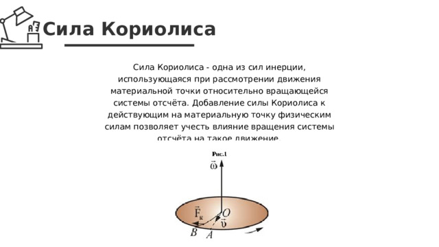 Сила Кориолиса Сила Кориолиса - одна из сил инерции, использующаяся при рассмотрении движения материальной точки относительно вращающейся системы отсчёта. Добавление силы Кориолиса к действующим на материальную точку физическим силам позволяет учесть влияние вращения системы отсчёта на такое движение.