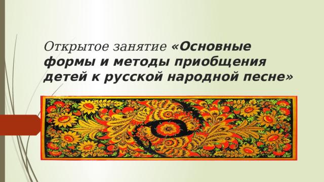 Открытое занятие «Основные формы и методы приобщения детей к русской народной песне»